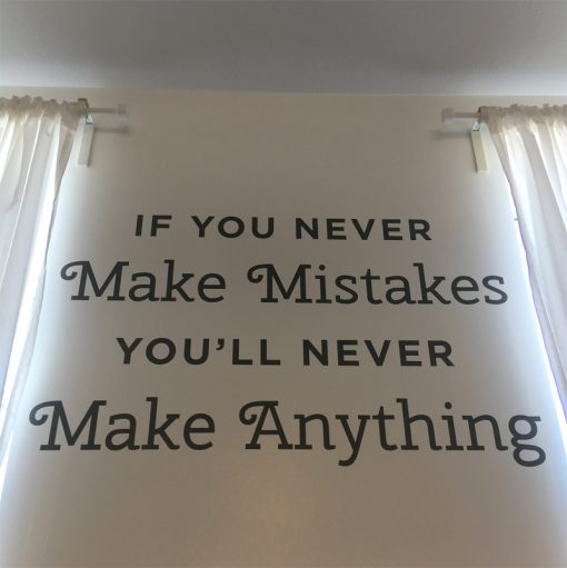 If you never make mistakes, you'll never make anything.