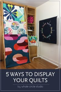 5 ways to display your quilts! Check out Whole Circle Studio LIVE! and my recommendations.